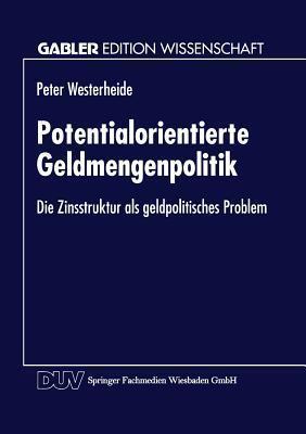 Potentialorientierte Geldmengenpolitik: Die Zinsstruktur ALS Geldpolitisches Problem Peter Westerheide