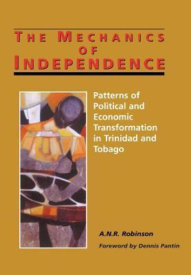 The Mechanics of Independence: Patterns of Political and Economic Transformation in Trinidad and Tobago  by  A.N.R. Robinson