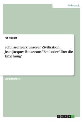 Schlusselwerk Unserer Zivilisation. Jean-Jacques Rousseaus Emil Oder Uber Die Erziehung  by  Pit Heyart