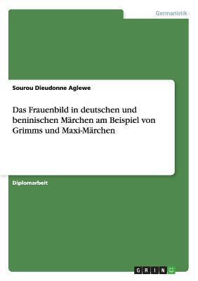 Das Frauenbild in Deutschen Und Beninischen Marchen Am Beispiel Von Grimms Und Maxi-Marchen  by  Sourou Dieudonne Aglewe