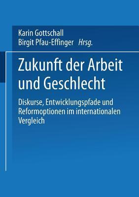 Zukunft Der Arbeit Und Geschlecht: Diskurse, Entwicklungspfade Und Reformoptionen Im Internationalen Verleich Karin Gottschall