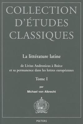 La Litterature Latine de Livius Andronicus a Boece Et Sa Permanence Dans Les Lettres Europeennes: Tome I M Von Albrecht