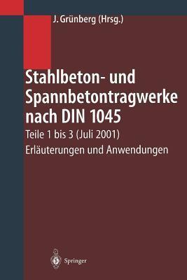 Stahlbeton- Und Spannbetontragwerke Nach Din 1045: Teile 1 Bis 3 (Juli 2001) Erlauterungen Und Anwendungen Jurgen Grunberg