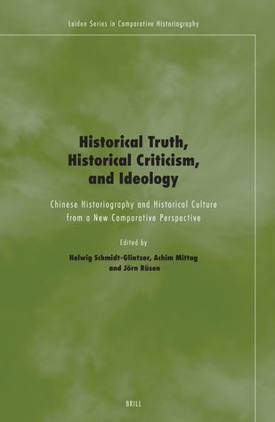 Historical Truth, Historical Criticism, and Ideology: Chinese Historiography and Historical Culture from a New Comparative Perspective  by  Helwig Schmidt-Glintzer