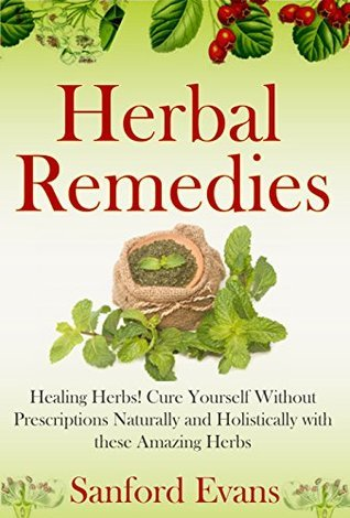 Herbal Remedies: Healing Herbs! Cure Yourself Without Prescriptions Naturally and Holistically With These Amazing Herbs Sanford Evans