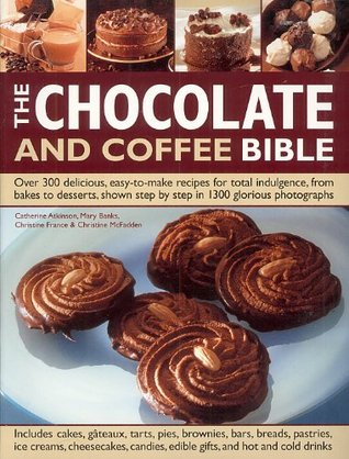 Chocolate and Coffee Bible Cookbook - 300 Recipes!  by  Catherina Atkinson Mary Banks Christine France Christine McFadden