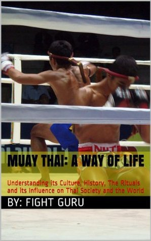 Muay Thai: A Way of Life: Understanding its Culture, History, The Rituals and its Influence on Thai Society and the World (The Fight Series Book 1) Fight Guru