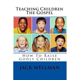 Teaching the Gospel to Children, How To Raise Godly Children  by  Jack Wellman