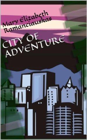 CITY OF ADVENTURE Mary Elizabeth Ramanciauskas