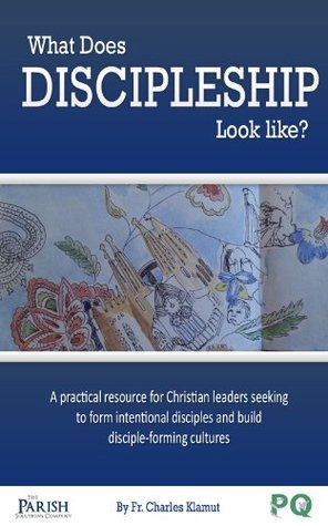 What Does Discipleship Look Like?: A practical resource for Christian leaders seeking to form intentional disciples and build disciple-forming cultures  by  Fr. Charles Klamut