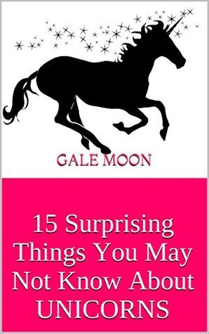 15 Surprising Things You May Not Know About UNICORNS  by  Gale Moon