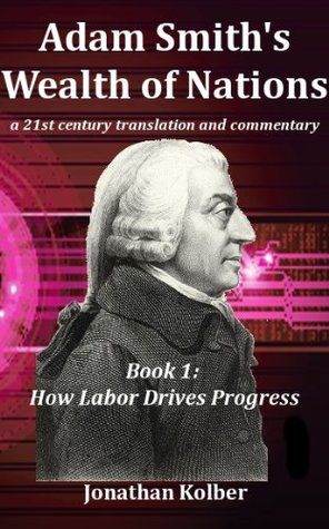 Book 1: How Labor Drives Progress (Adam Smiths Wealth of Nations: A 21st Century Translation and Commentary)  by  Jonathan Kolber