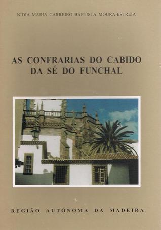 As Confrarias do Cabido da Sé do Funchal Nídia Baptista Moura Estreia