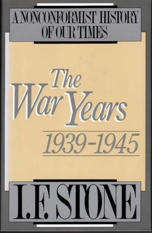 The War Years: 1939–1945 (A Nonconformist History of Our Times, #1) I.F. Stone