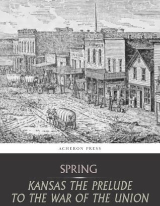Kansas: The Prelude to the War for the Union  by  Leverett Wilson Spring