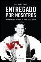 Entregado por nosotros. Montoneros y el asesinato del padre Carlos Mugica  by  Juan Manuel Duarte