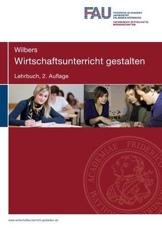 Wirtschaftsunterricht gestalten. Lehrbuch. 2. Auflage: Eine traditionelle und handlungsorientierte Didaktik für kaufmännische Bildungsgänge  by  Karl Wilbers