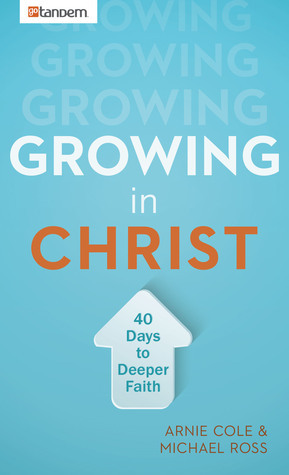 Growing in Christ: 40 Days to a Deeper Faith Arnie Cole