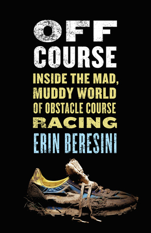 Off Course: Inside the Mad, Muddy World of Obstacle Course Racing Erin Beresini