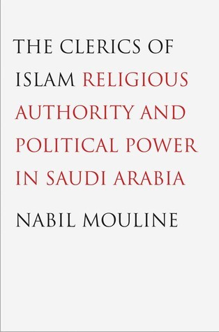 The Clerics of Islam: Religious Authority and Political Power in Saudi Arabia Nabil Mouline