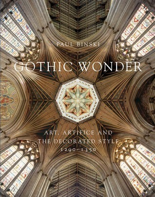 Gothic Wonder: Art, Artifice, and the Decorated Style, 1290–1350 Paul Binski