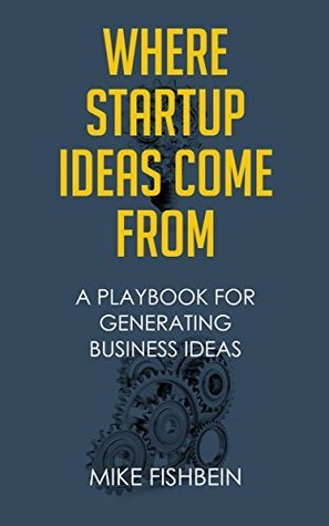 Where Startup Ideas Come From: A Playbook for Generating Business Ideas Mike Fishbein