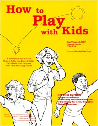 How to Play With Kids: A Powerful Field-Tested Nuts and Bolts Condensed Guide to Unleash and Improve Your Kid-Relating Skills  by  Jim Therrell