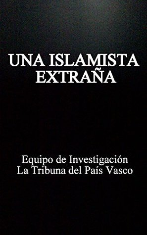UNA ISLAMISTA EXTRAÑA: Crónica de la yihadista chilena que se puso un niqab en España, huyó a Túnez y acabó encarcelada en Siria  by  Equipo de Investigación La Tribuna del País Vasco