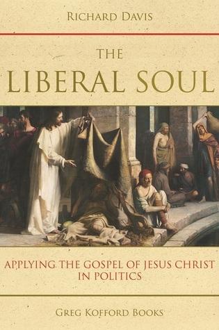 The Liberal Soul: Applying the Gospel of Jesus Christ in Politics  by  Richard Davis