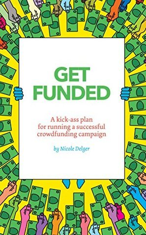 Get Funded: A kick-ass plan for running a successful crowdfunding campaign. Nicole Delger