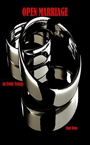 OPEN MARRIAGE: An Erotic Trilogy (Book 1) (OPEN MARRIAGE EROTIC TRILOGY) Anne Drea