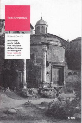 Roma archæologia. Interventi per la tutela e la fruizione del patrimonio archeologico. Terzo Rapporto. Volume primo e secondo Roberto Cecchi