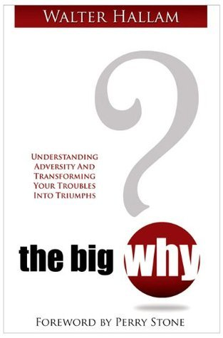 The Big WHY: Understanding Adversity and Transforming Your Troubles Into Triumphs Walter Hallam