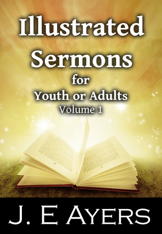 Illustrated Sermons for Youth or Adults (Illustrated Sermons, #1) J.E. Ayers