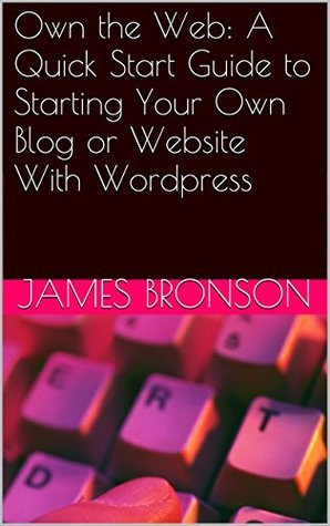 Own the Web: A Quick Start Guide to Starting Your Own Blog or Website With Wordpress  by  James Bronson