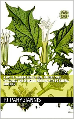 A Way To Flawless Health: Heal, Protect, Save Thousands, And Overcome Anything With 50 Natural Remedies  by  P.J. Pahygiannis