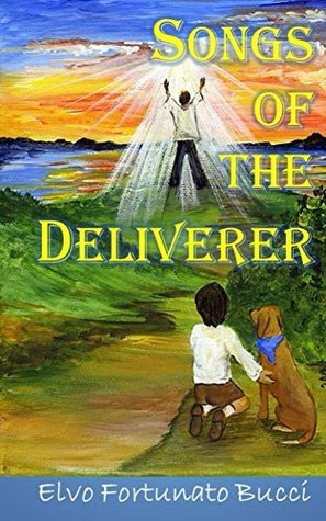 Songs of the Deliverer: A Modern Day Story of Christ  by  Elvo Fortunato Bucci