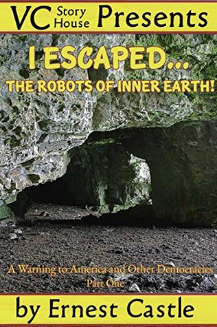I Escaped the Robots of Inner Earth! Part One: A Warning to America and Other Democracies  by  Ernest Castle