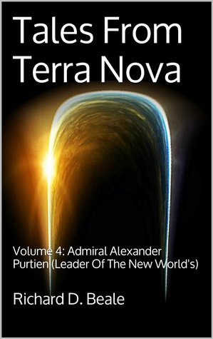 Admiral Alexander Purtien: Leader Of The New Worlds (Tales From Terra Nova, #4)  by  Richard D. Beale