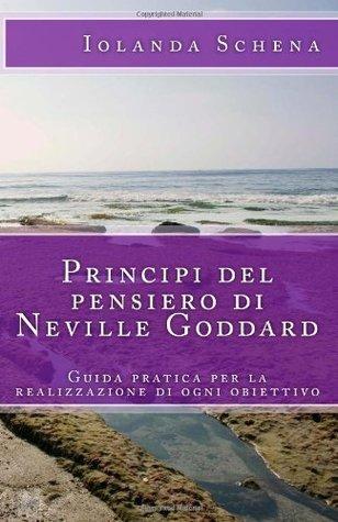 Principi del Pensiero Di Neville Goddard: Guida Pratica Per La Realizzazione Di Ogni Obiettivo  by  Iolanda Schena