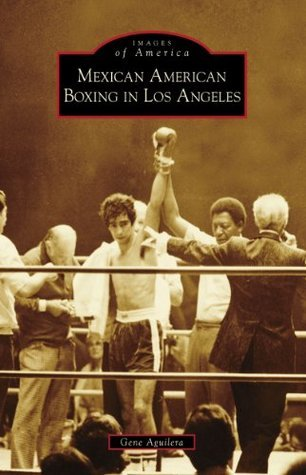 Mexican American Boxing in Los Angeles Gene Aguilera