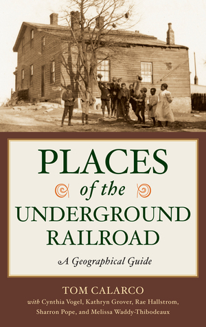 Places of the Underground Railroad: A Geographical Guide: A Geographical Guide  by  Tom Calarco