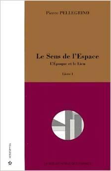 Le Sens de lEspace. Livre 1, LEpoque et le Lieu  by  Pierre Pellegrino