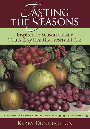 Tasting the Seasons: Inspired, In-Season Cuisine Thats Easy, Healthy, Fresh and Fun Kerry Dunnington