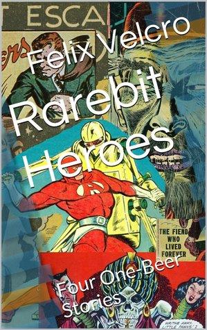 Rarebit Heroes: Four One-Beer Stories Felix Velcro