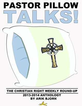 """Pastor Pillow Talks!: The """"Christian Right Weekly Round-Up"""" 2013-2014 Anthology  by  Arik Bjorn"""