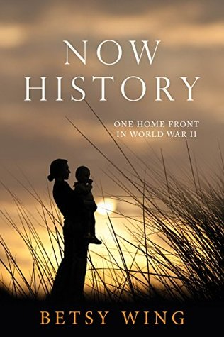 NOW HISTORY: One Home Front in World War II  by  Betsy Wing