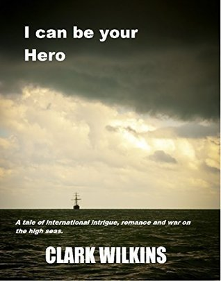 I Can Be Your Hero: A tale of intrigue, romance, and war on the high seas Clark Wilkins