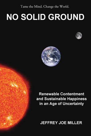 No Solid Ground: Renewable Contentment and Sustainable Happiness in an Age of Uncertainty  by  Jeffrey Joe Miller