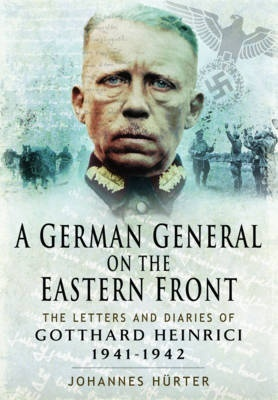 A German General on the Eastern Front: The Letters and Diaries of Gotthard Heinrici 1941-1942 Johannes Hurter